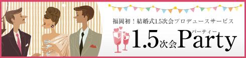 福岡、九州地区の1.5次会プロデュースなら【1.5次会Party】福岡を中心に九州全域、山口でご対応!